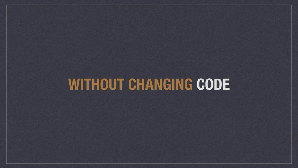 WITHOUT CHANGING CODE
