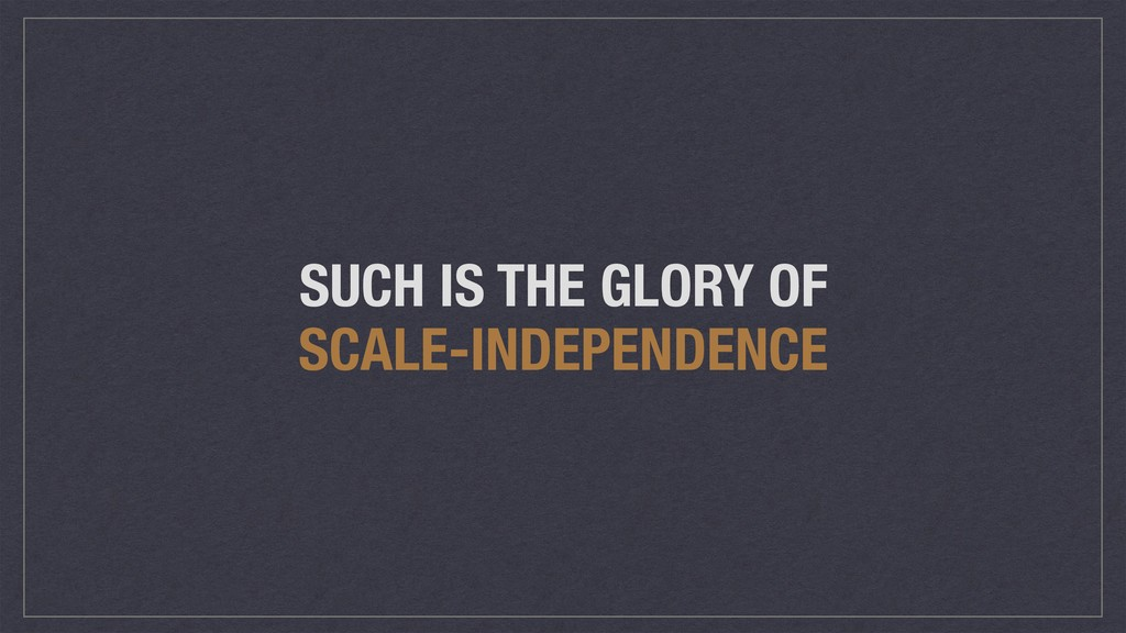 SUCH IS THE GLORY OF SCALE-INDEPENDENCE