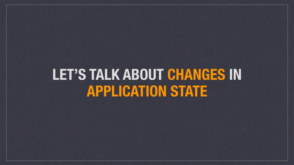 LET'S TALK ABOUT CHANGES IN APPLICATION STATE
