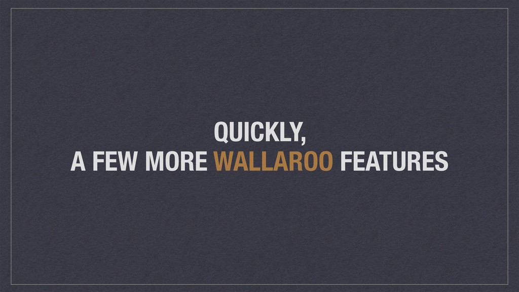 QUICKLY, A FEW MORE WALLAROO FEATURES