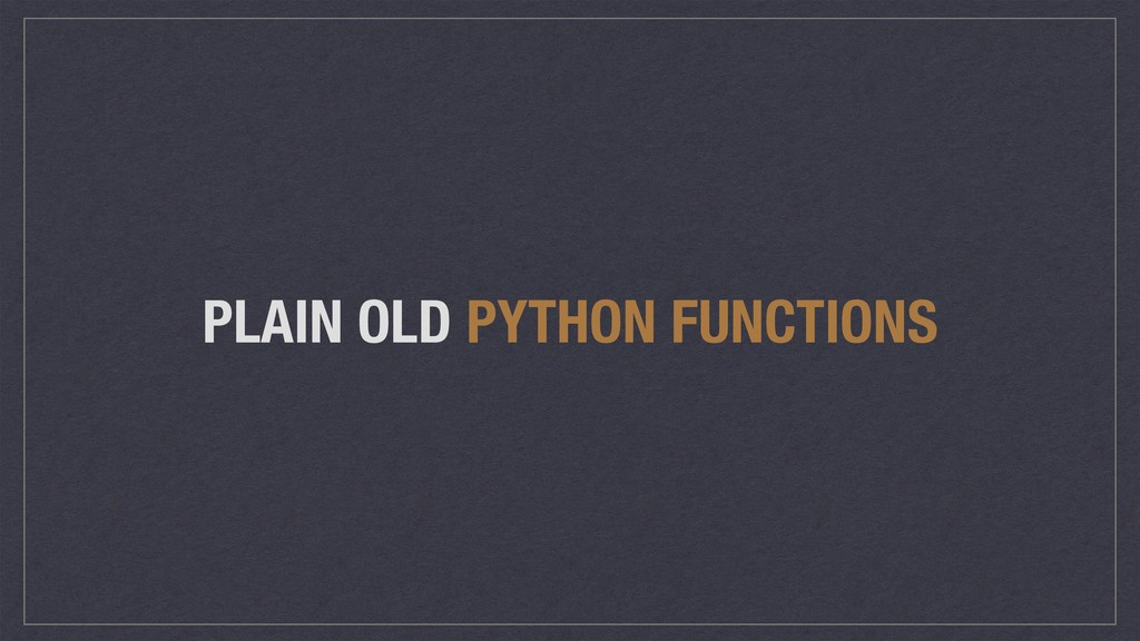 PLAIN OLD PYTHON FUNCTIONS