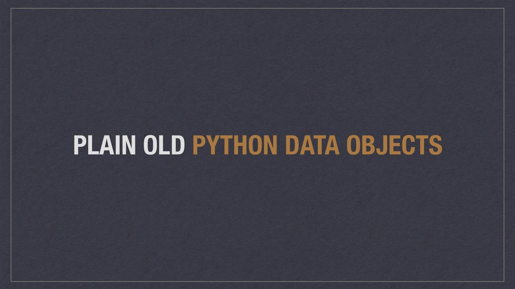 PLAIN OLD PYTHON DATA OBJECTS