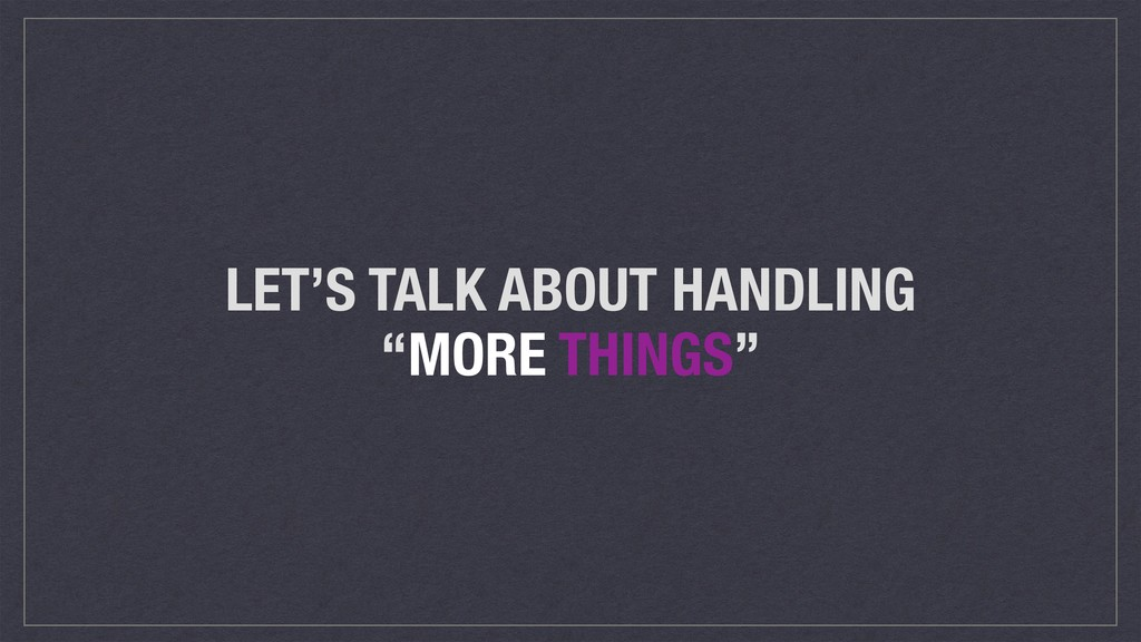 "LET'S TALK ABOUT HANDLING ""MORE THINGS"""
