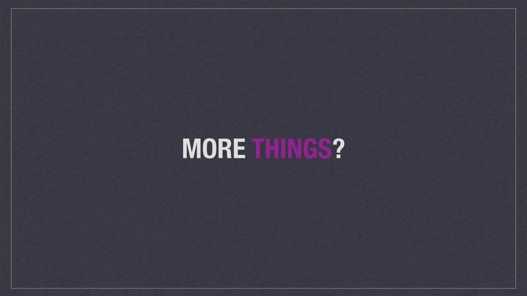 MORE THINGS?