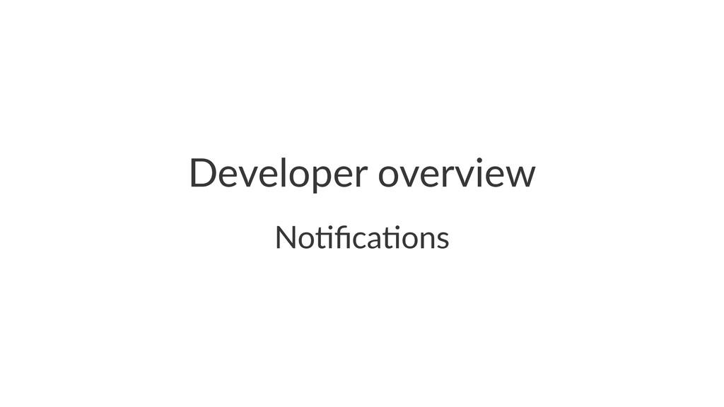 Developer(overview No#fica#ons