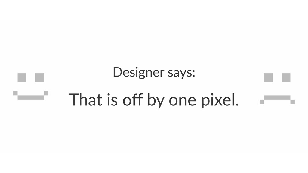 Designer(says: That%is%off%by%one%pixel.