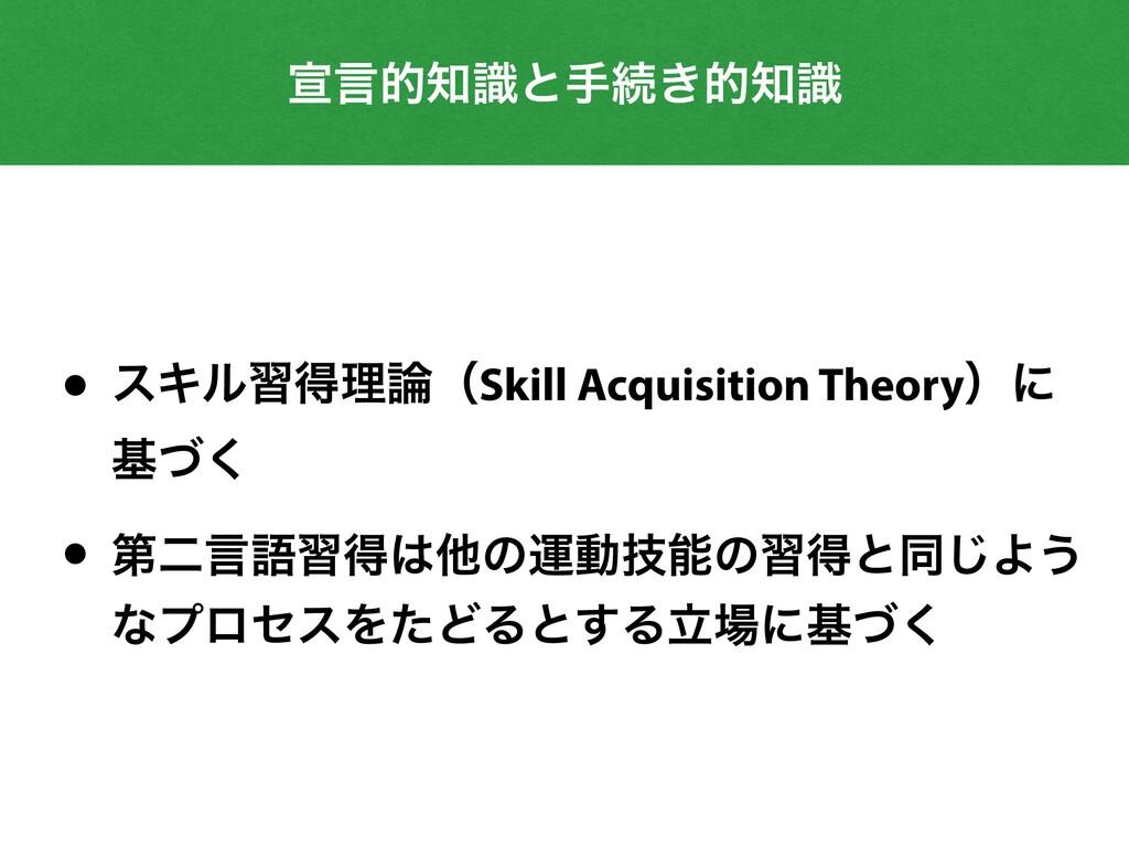 એݴతࣝͱखଓ͖తࣝ • εΩϧशಘཧʢSkill Acquisition Theory...