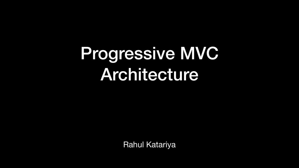 Progressive MVC Architecture Rahul Katariya