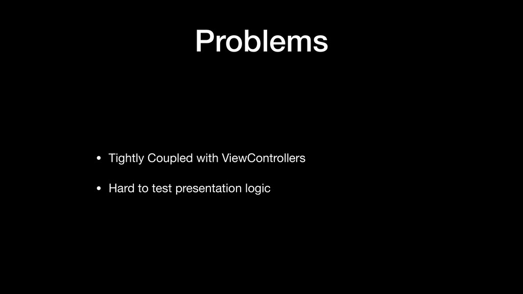 Problems • Tightly Coupled with ViewControllers...