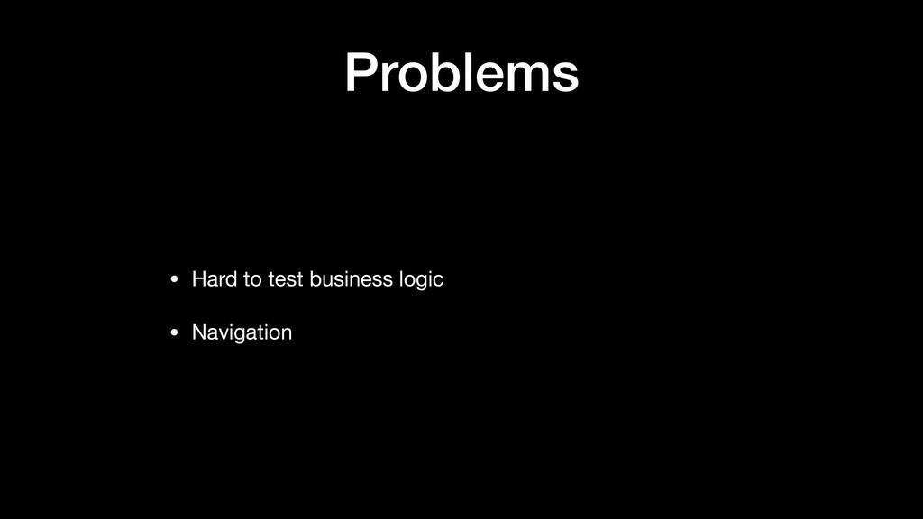 Problems • Hard to test business logic  • Navig...