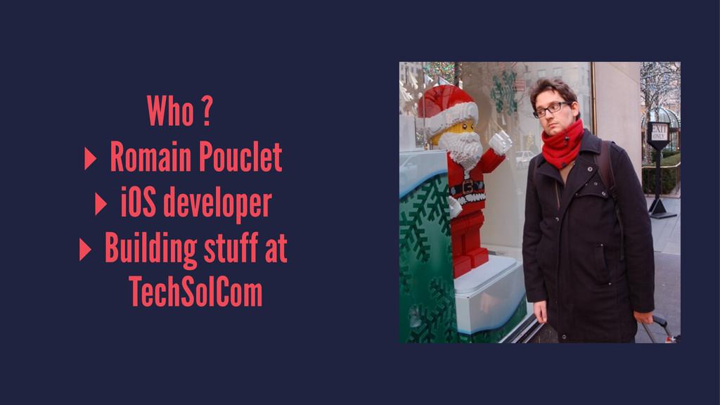 Who ? ▸ Romain Pouclet ▸ iOS developer ▸ Buildi...