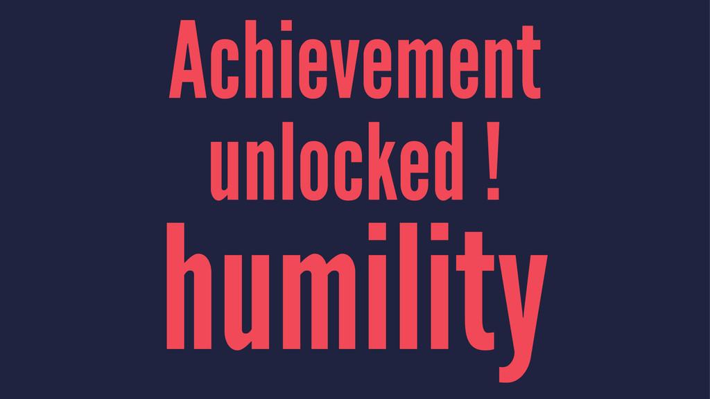 Achievement unlocked ! humility