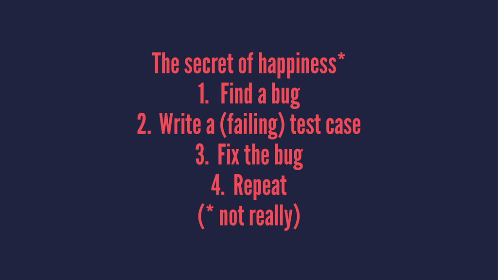 The secret of happiness* 1. Find a bug 2. Write...
