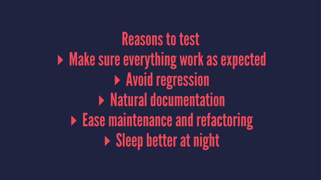 Reasons to test ▸ Make sure everything work as ...