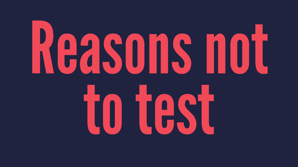 Reasons not to test