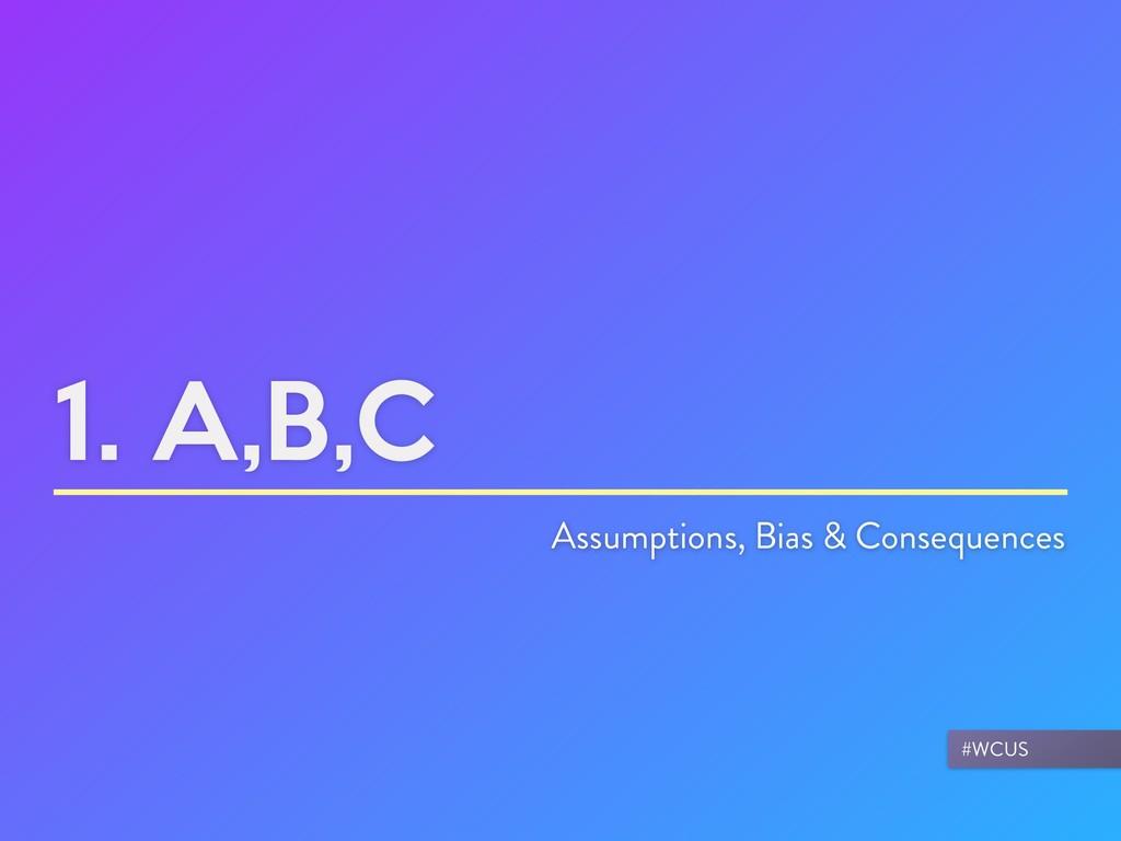 1. A,B,C Assumptions, Bias & Consequences #WCUS