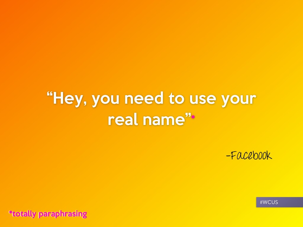 """–Facebook """"Hey, you need to use your real name""""..."""