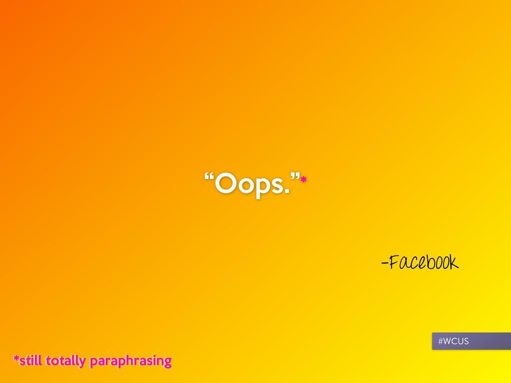 """–Facebook """"Oops.""""* *still totally paraphrasing ..."""