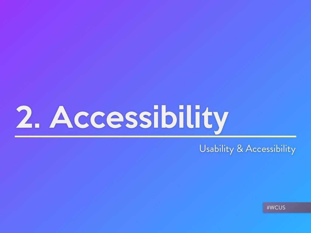 2. Accessibility Usability & Accessibility #WCUS