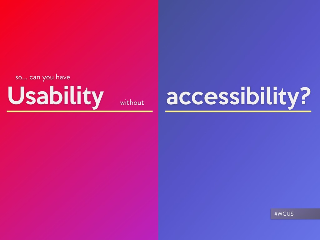 Usability so... can you have accessibility? wit...