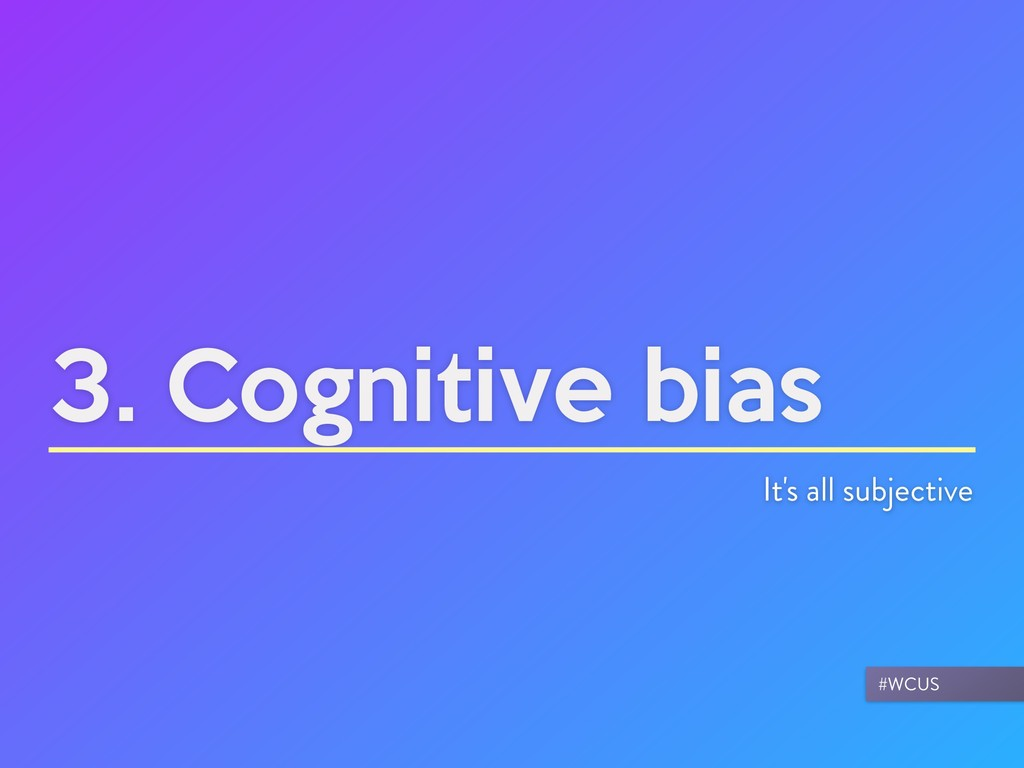 3. Cognitive bias It's all subjective #WCUS
