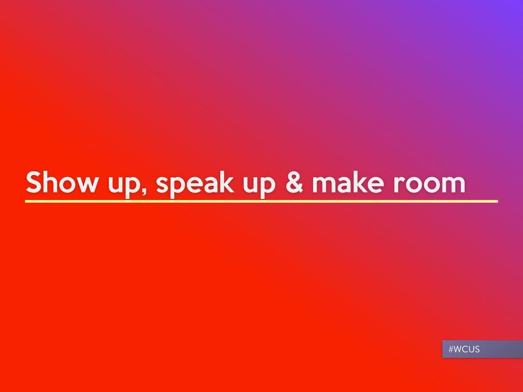 Show up, speak up & make room #WCUS