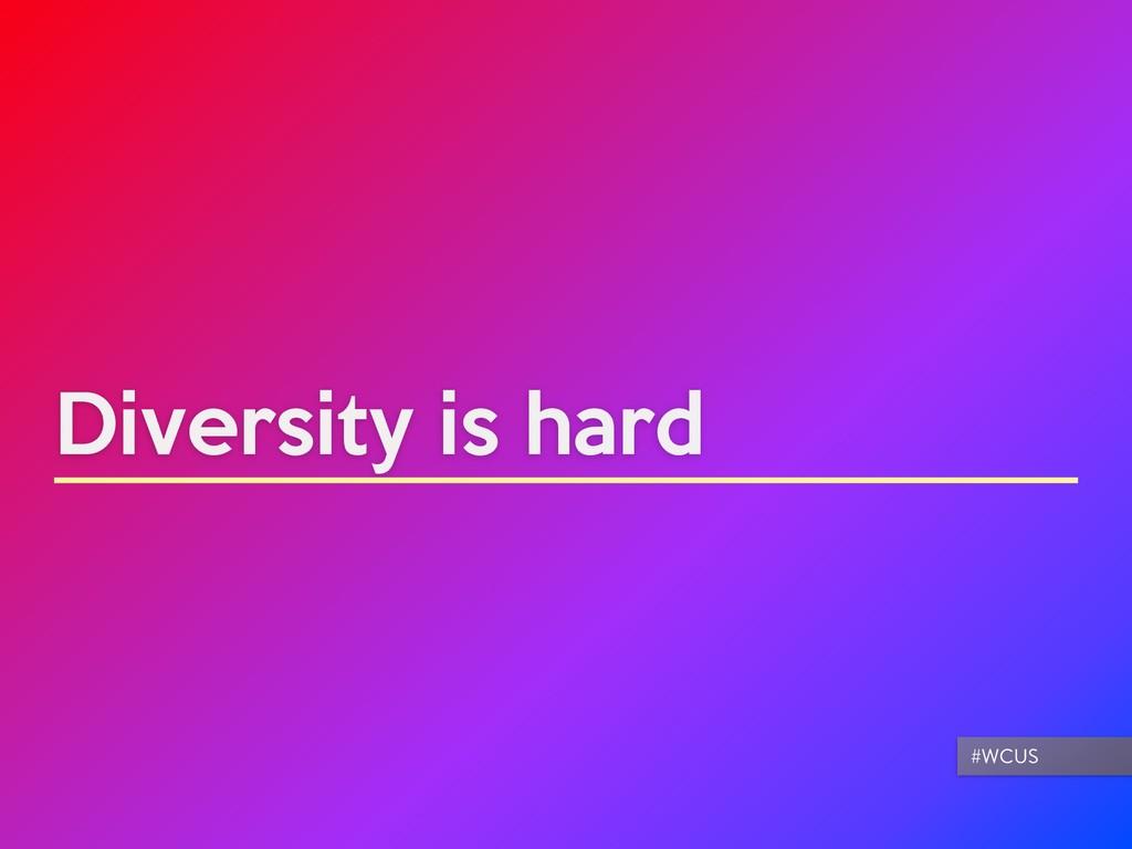 Diversity is hard #WCUS