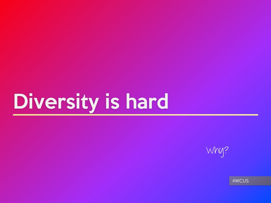 Diversity is hard Why? #WCUS