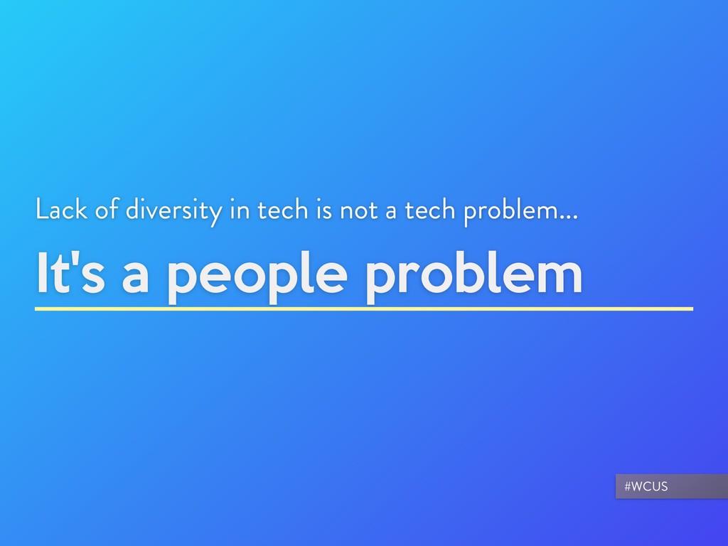It's a people problem Lack of diversity in tech...