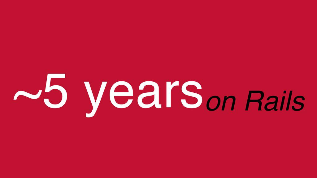 ~5 yearson Rails