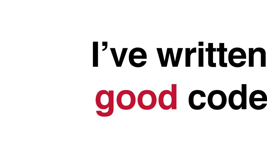 I've written good code