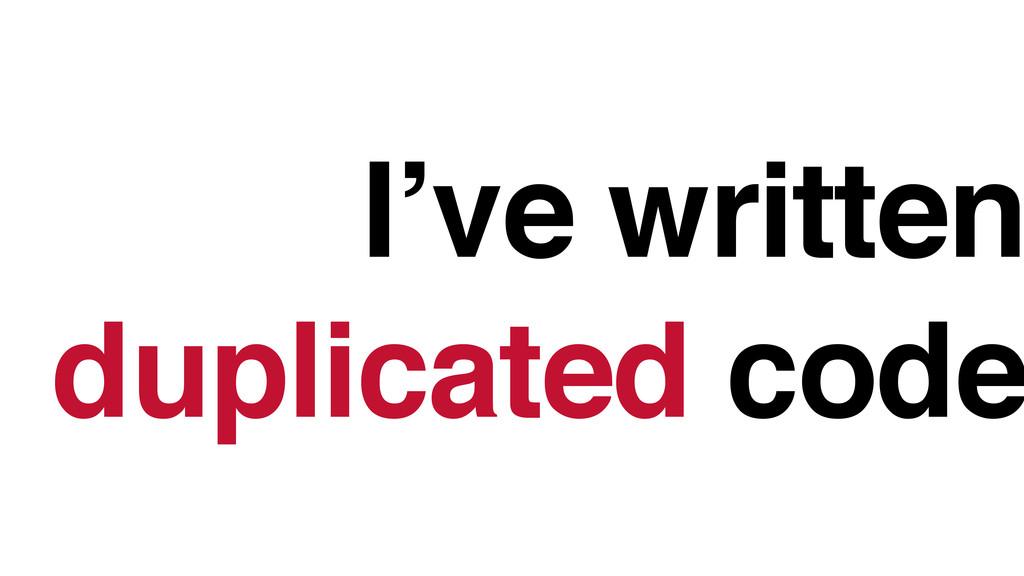 I've written duplicated code