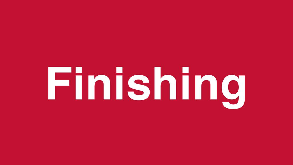 Finishing