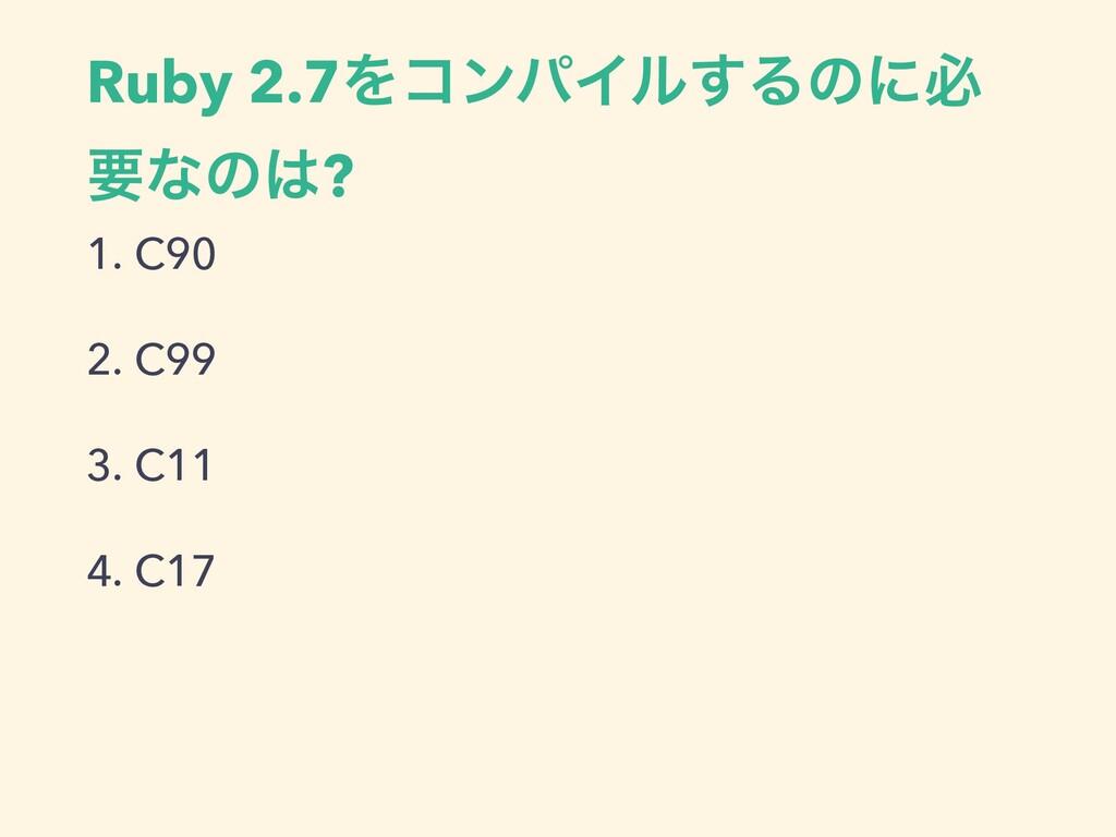 Ruby 2.7ΛίϯύΠϧ͢Δͷʹඞ ཁͳͷ? 1. C90 2. C99 3. C11 ...