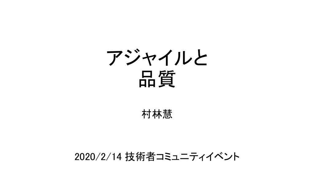 アジャイルと 品質 村林慧 2020/2/14 技術者コミュニティイベント