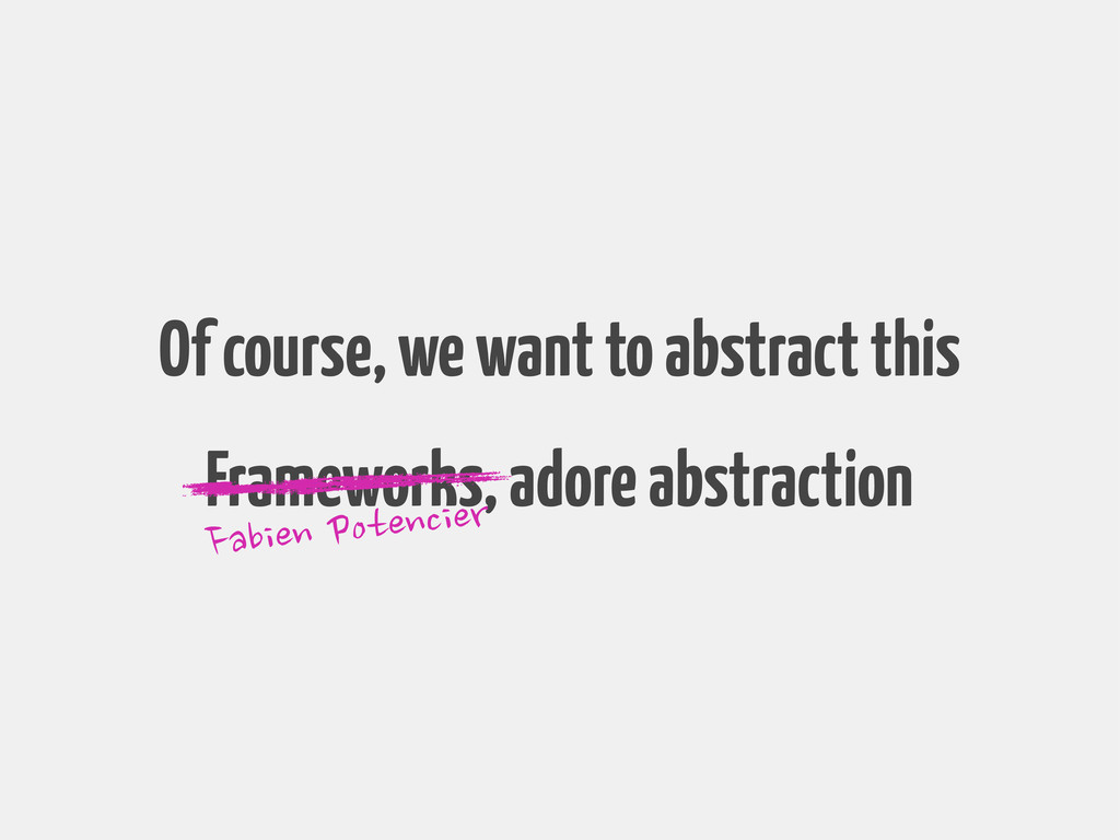 Of course, we want to abstract this Frameworks,...