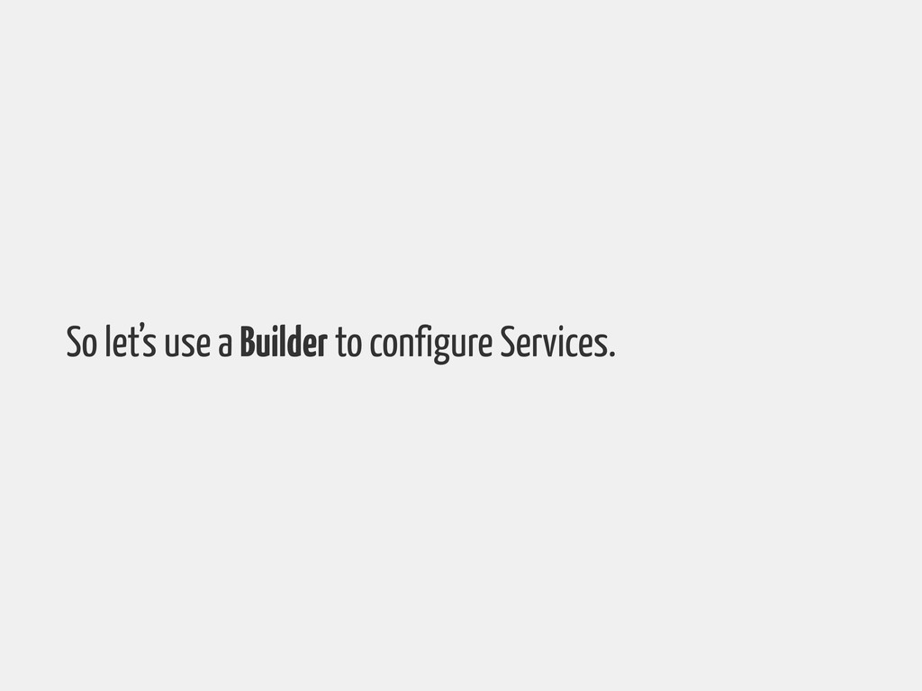 So let's use a Builder to configure Services.