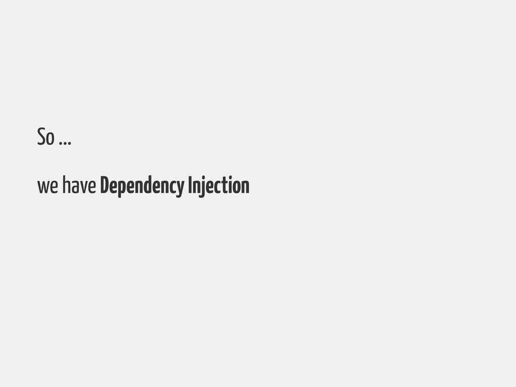 So ... we have Dependency Injection