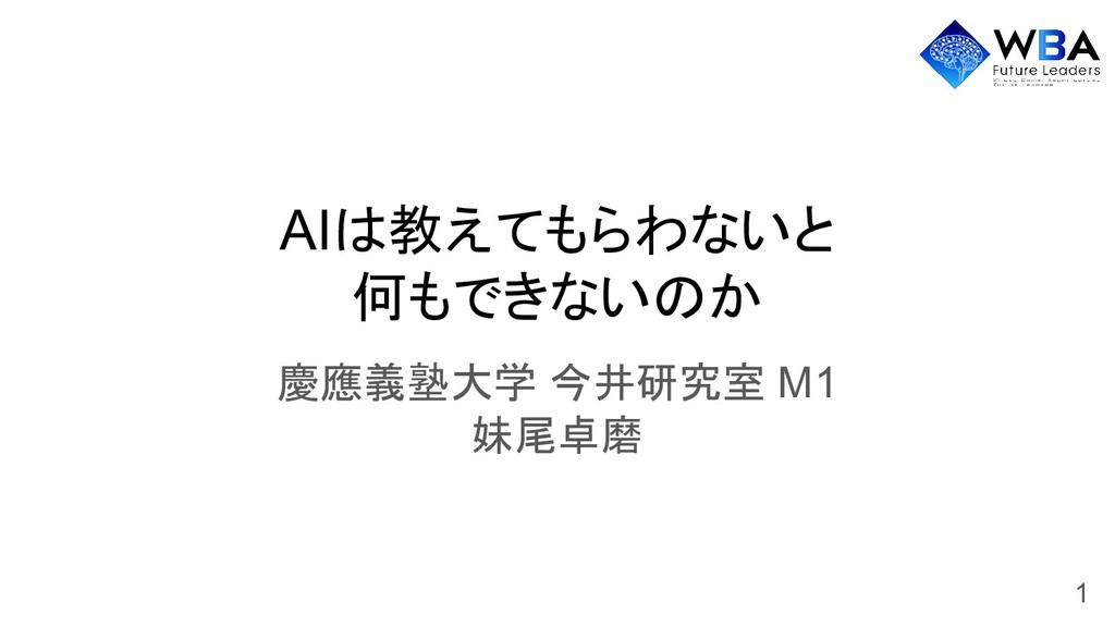 AIは教えてもらわないと 何もできないのか 慶應義塾大学 今井研究室 M1 妹尾卓磨 1