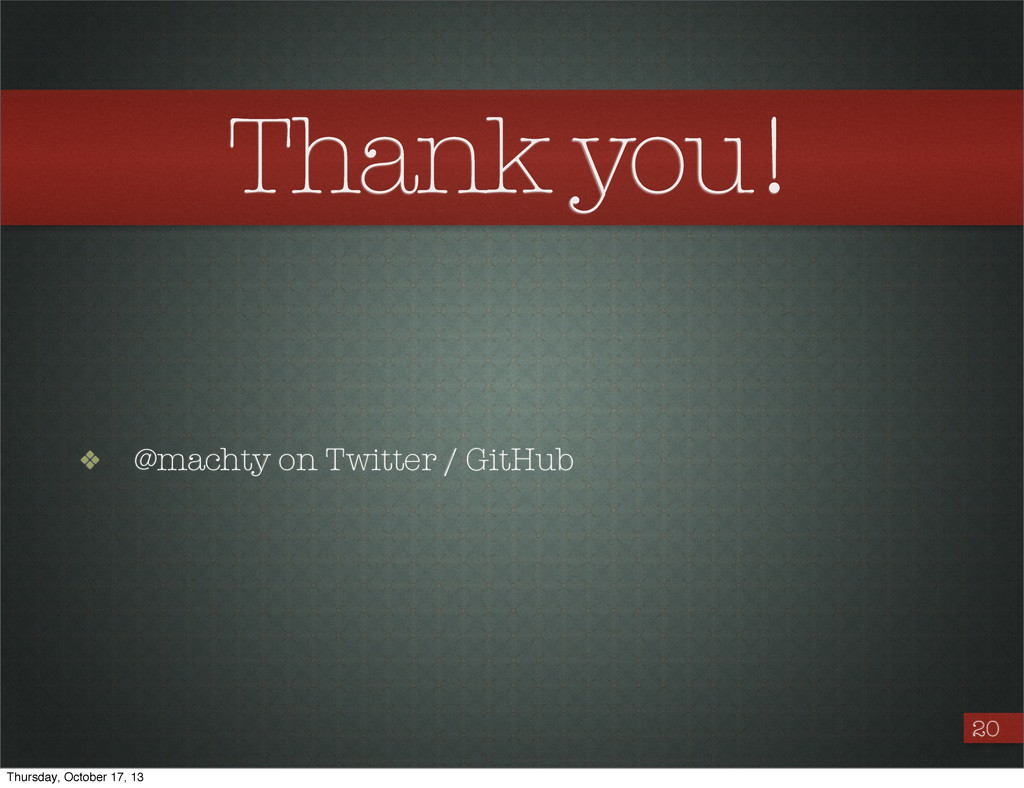 Thank you! ❖ @machty on Twitter / GitHub 20 Thu...
