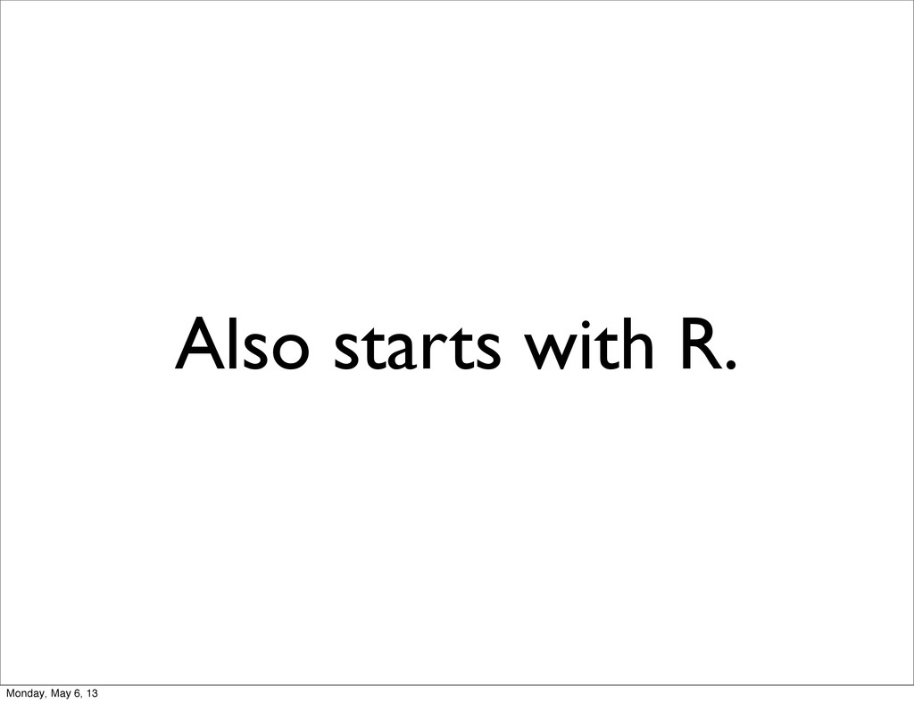 Also starts with R. Monday, May 6, 13