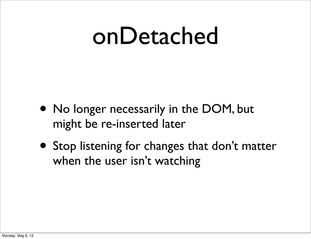 onDetached • No longer necessarily in the DOM, ...