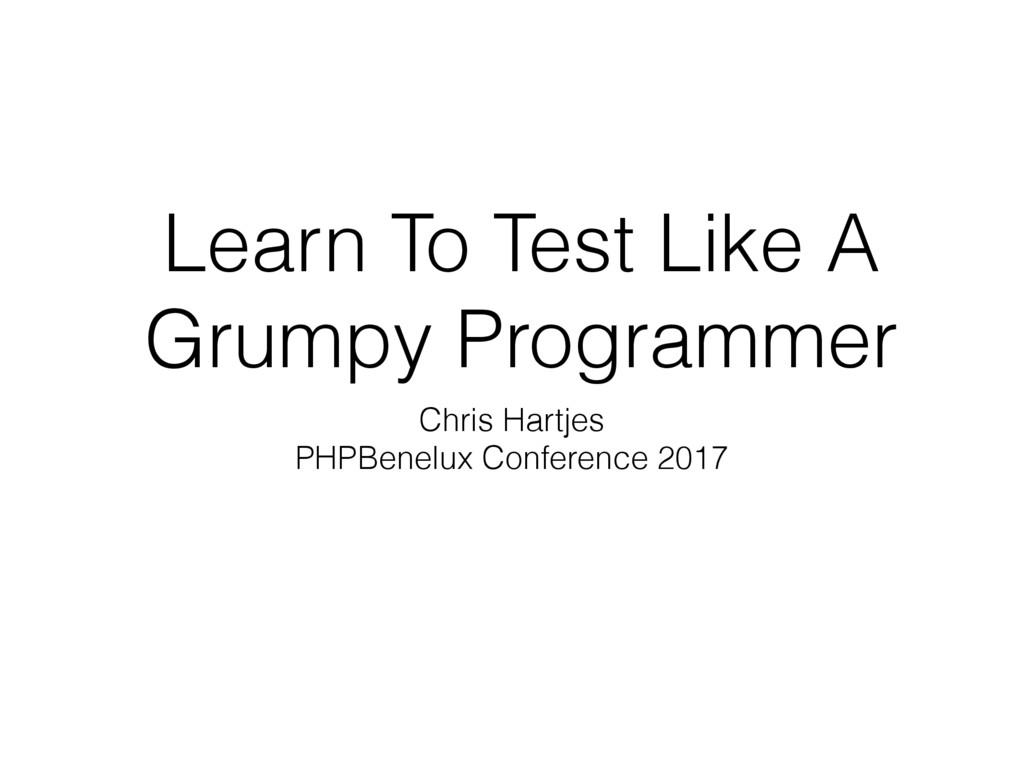 Learn To Test Like A Grumpy Programmer Chris Ha...