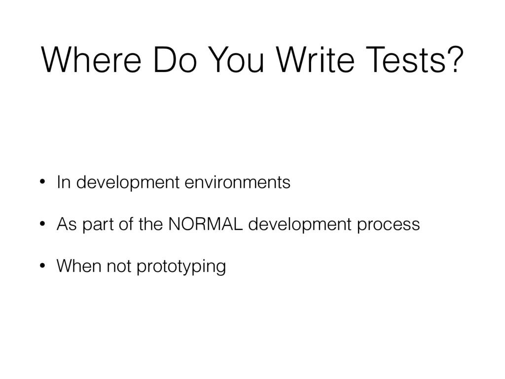 Where Do You Write Tests? • In development envi...