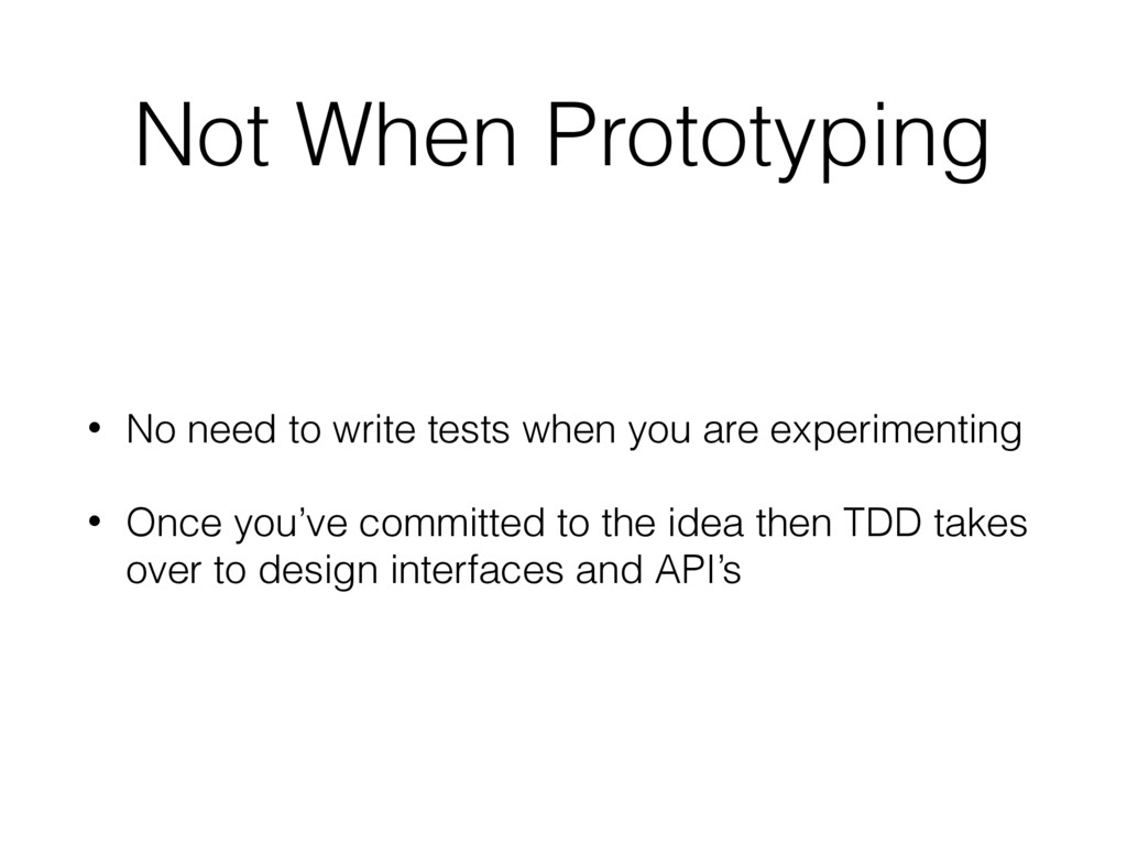 Not When Prototyping • No need to write tests w...
