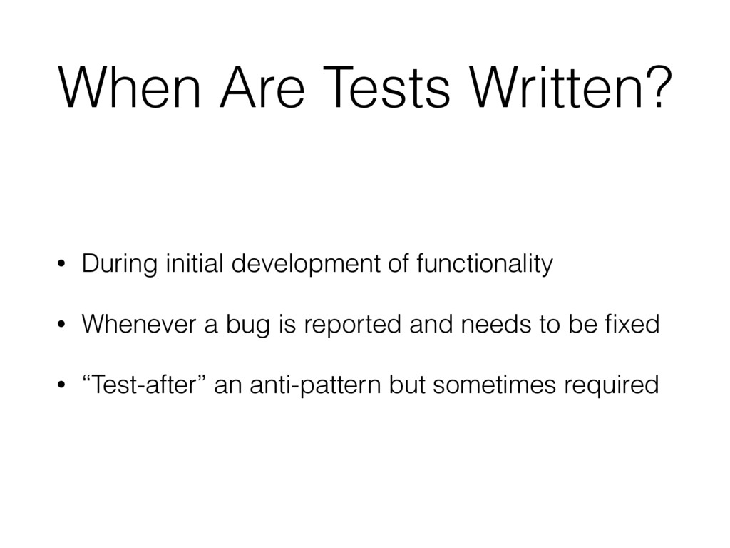 When Are Tests Written? • During initial develo...