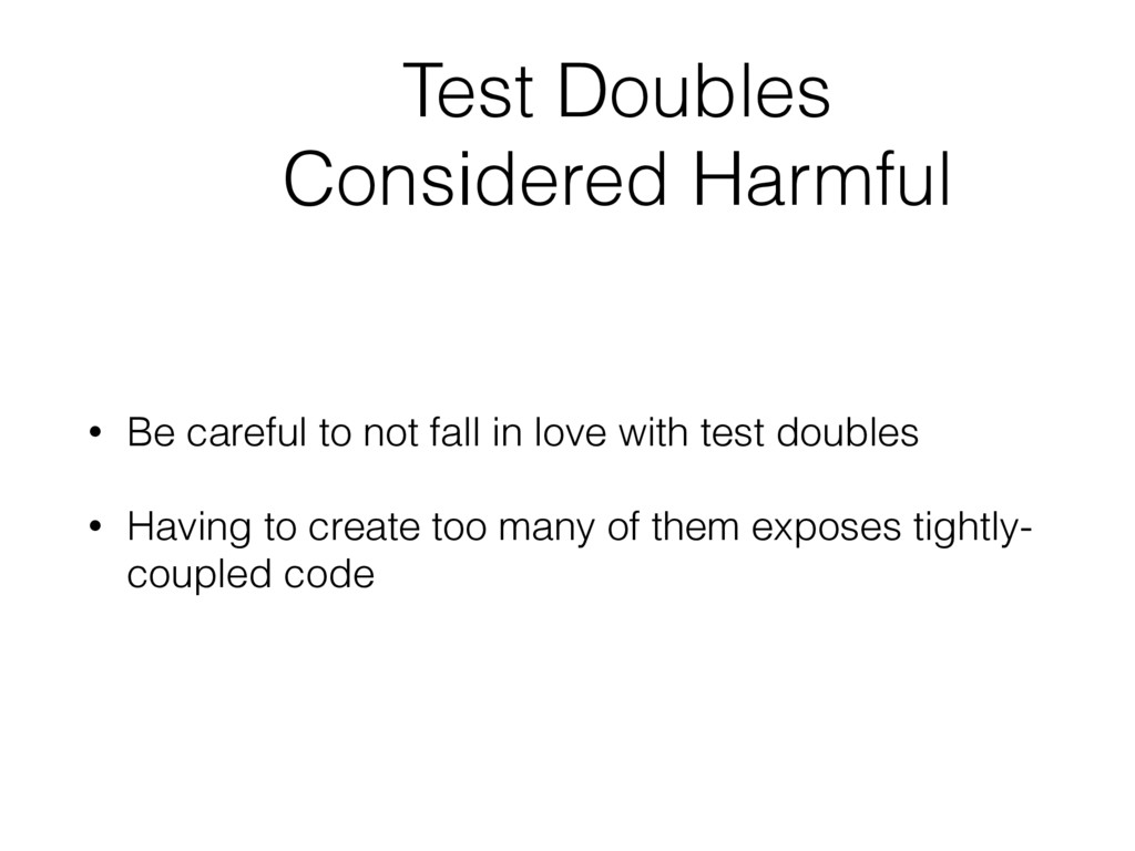 Test Doubles Considered Harmful • Be careful to...