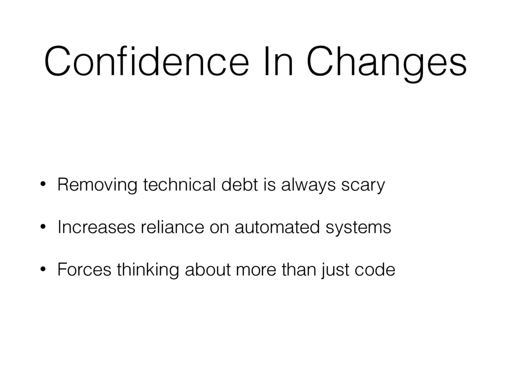 Confidence In Changes • Removing technical debt ...