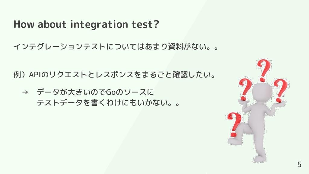 How about integration test? 5 インテグレーションテストについては...