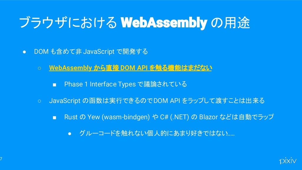 7 ブラウザにおける の用途 ● DOM も含めて非 JavaScript で開発する ○ W...
